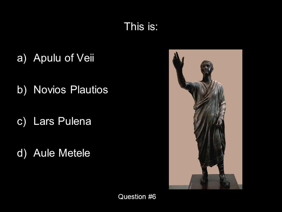 This is: a)Apulu of Veii b)Novios Plautios c)Lars Pulena d)Aule Metele Question #6