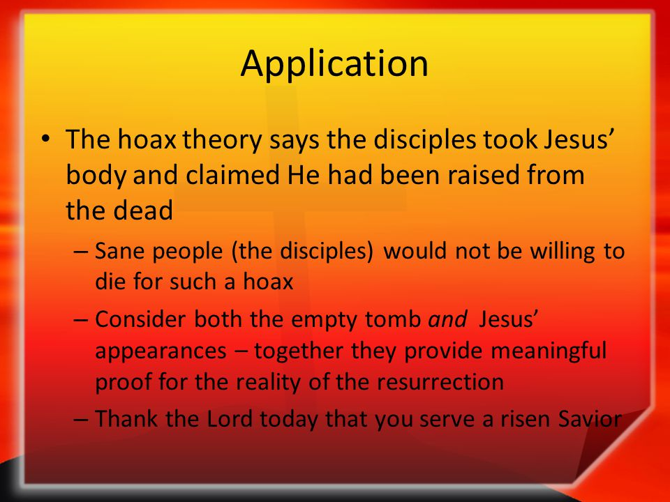 Application The hoax theory says the disciples took Jesus' body and claimed He had been raised from the dead – Sane people (the disciples) would not b