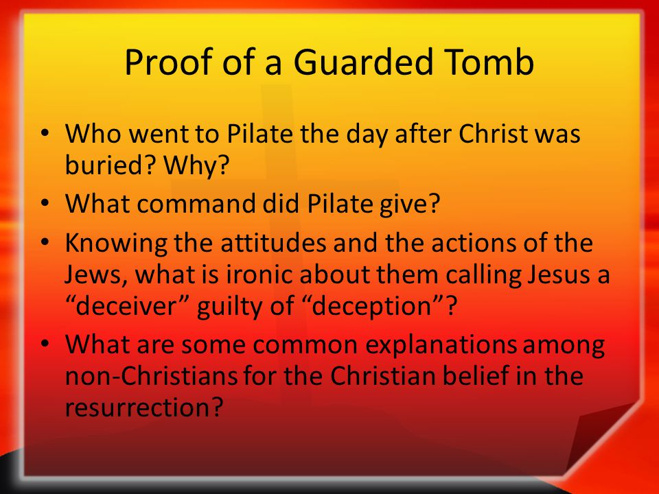 Proof of a Guarded Tomb Who went to Pilate the day after Christ was buried? Why? What command did Pilate give? Knowing the attitudes and the actions o