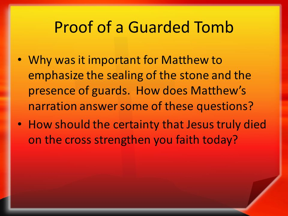 Proof of a Guarded Tomb Why was it important for Matthew to emphasize the sealing of the stone and the presence of guards. How does Matthew's narratio