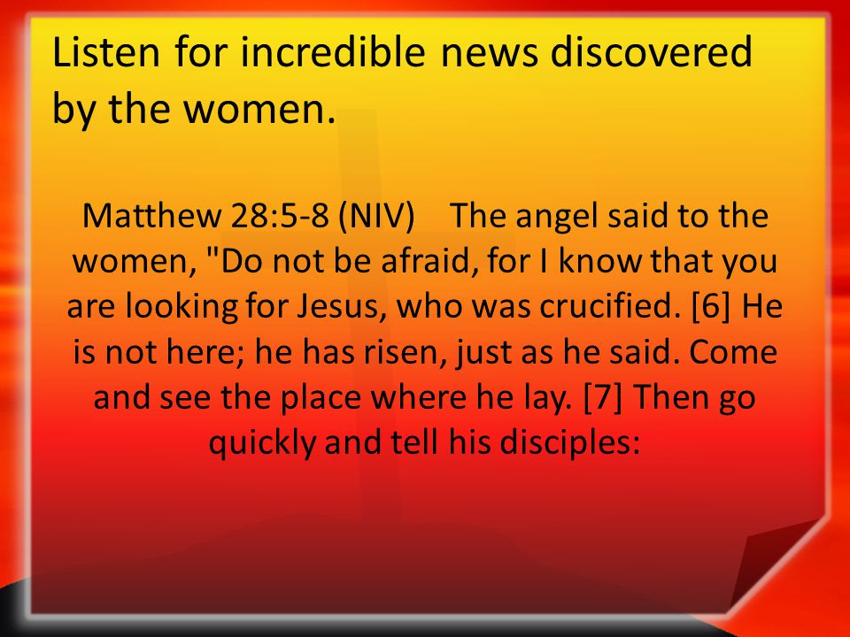 Listen for incredible news discovered by the women. Matthew 28:5-8 (NIV) The angel said to the women,