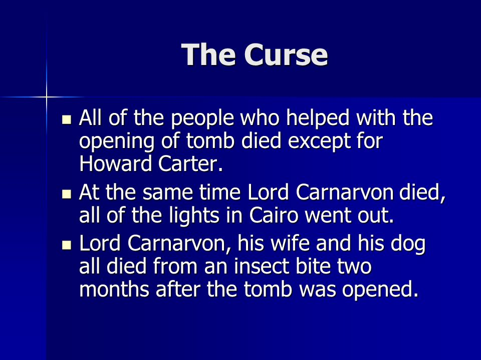 The Curse All of the people who helped with the opening of tomb died except for Howard Carter. All of the people who helped with the opening of tomb d