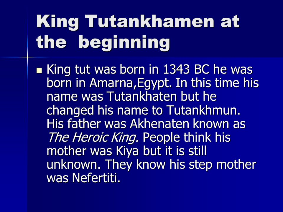 King Tutankhamen at the beginning King tut was born in 1343 BC he was born in Amarna,Egypt. In this time his name was Tutankhaten but he changed his n