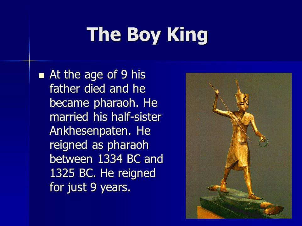 The Boy King The Boy King At the age of 9 his father died and he became pharaoh.