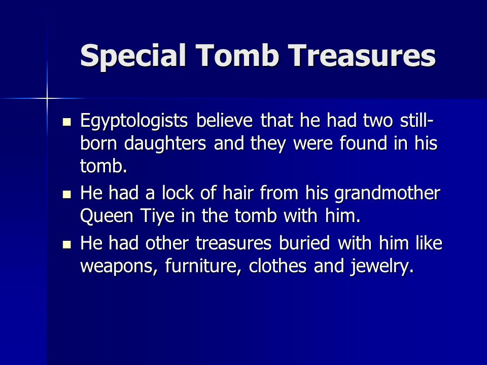 Special Tomb Treasures Egyptologists believe that he had two still- born daughters and they were found in his tomb. Egyptologists believe that he had