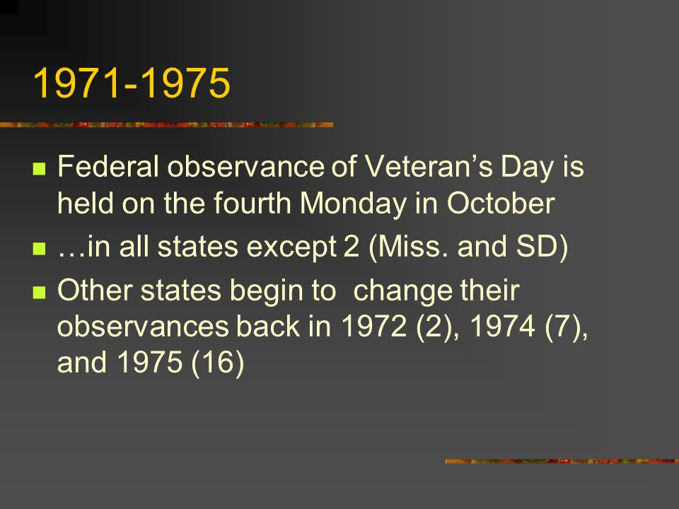 1968 Congress passes the Monday Holiday Law… This established the fourth Monday in October as the new date for the observance of Veteran's Day This law was to take effect in 1971…