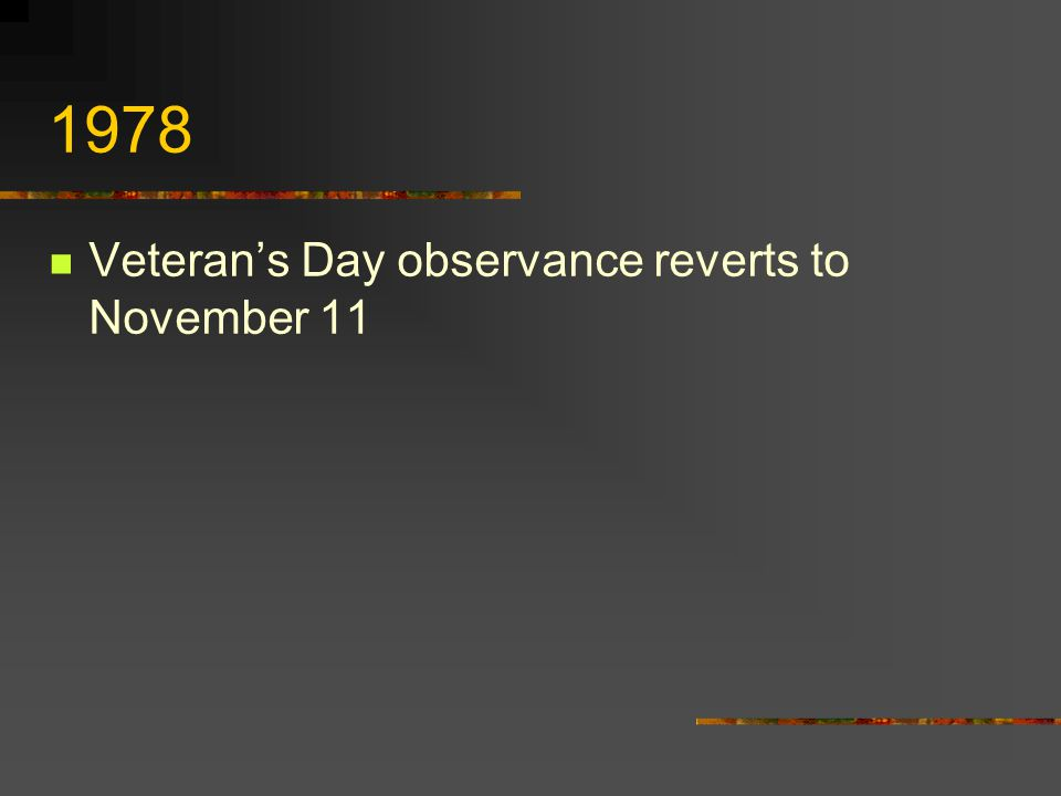 1975 Legislation passed to return the Federal observance to Veteran's Day to November 11… …law to take effect in 1978