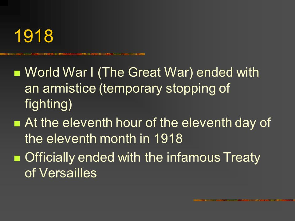 1918 World War I (The Great War) ended with an armistice (temporary stopping of fighting) At the eleventh hour of the eleventh day of the eleventh month in 1918 Officially ended with the infamous Treaty of Versailles