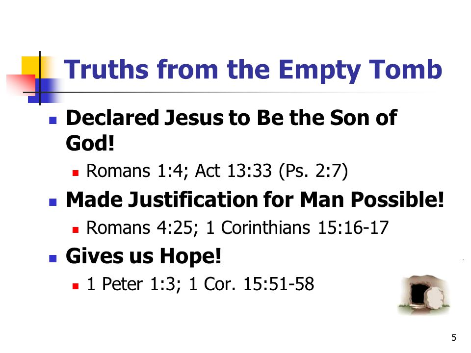 5 Truths from the Empty Tomb Declared Jesus to Be the Son of God! Romans 1:4; Act 13:33 (Ps. 2:7) Made Justification for Man Possible! Romans 4:25; 1