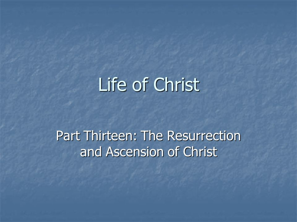 Life of Christ Part Thirteen: The Resurrection and Ascension of Christ