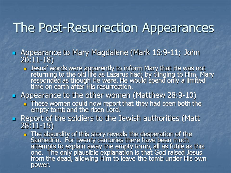 The Post-Resurrection Appearances Appearance to Mary Magdalene (Mark 16:9-11; John 20:11-18) Appearance to Mary Magdalene (Mark 16:9-11; John 20:11-18) Jesus' words were apparently to inform Mary that He was not returning to the old life as Lazarus had; by clinging to Him, Mary responded as though He were.
