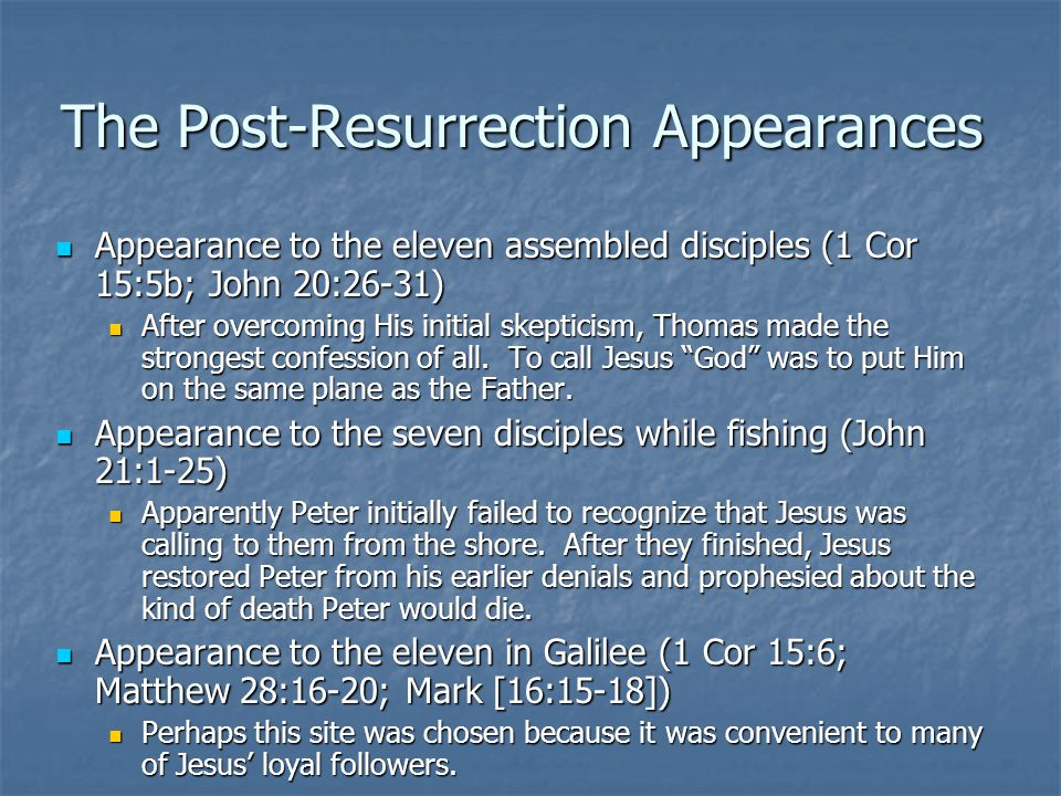 The Post-Resurrection Appearances Appearance to the eleven assembled disciples (1 Cor 15:5b; John 20:26-31) Appearance to the eleven assembled disciples (1 Cor 15:5b; John 20:26-31) After overcoming His initial skepticism, Thomas made the strongest confession of all.