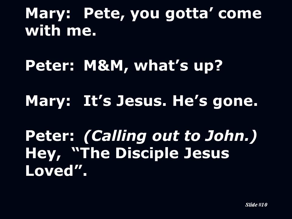 Slide #10 Mary:Pete, you gotta' come with me. Peter:M&M, what's up.