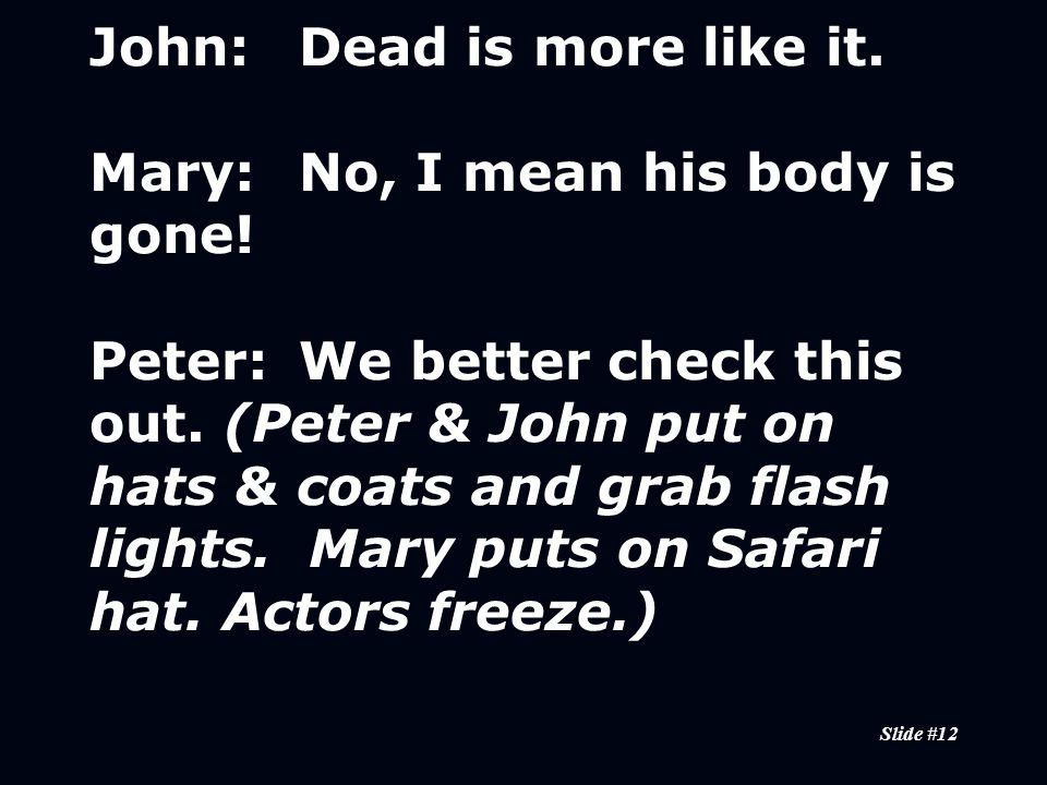 Slide #12 John:Dead is more like it. Mary:No, I mean his body is gone.