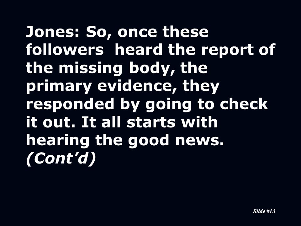 Slide #13 Jones:So, once these followers heard the report of the missing body, the primary evidence, they responded by going to check it out.