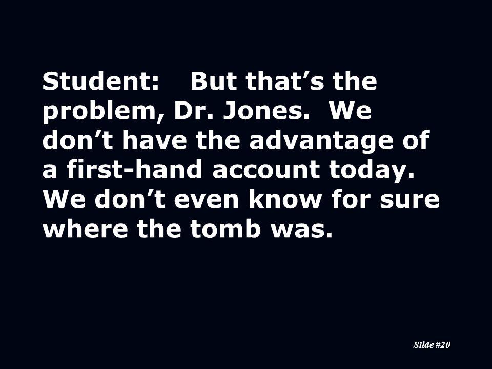 Slide #20 Student:But that's the problem, Dr. Jones.