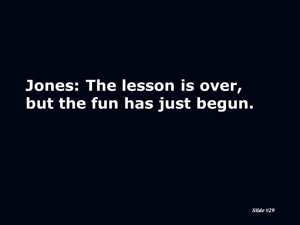 Slide #29 Jones:The lesson is over, but the fun has just begun.