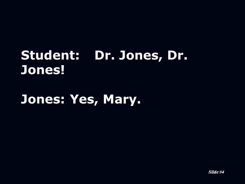 Slide #4 Student:Dr. Jones, Dr. Jones! Jones:Yes, Mary.