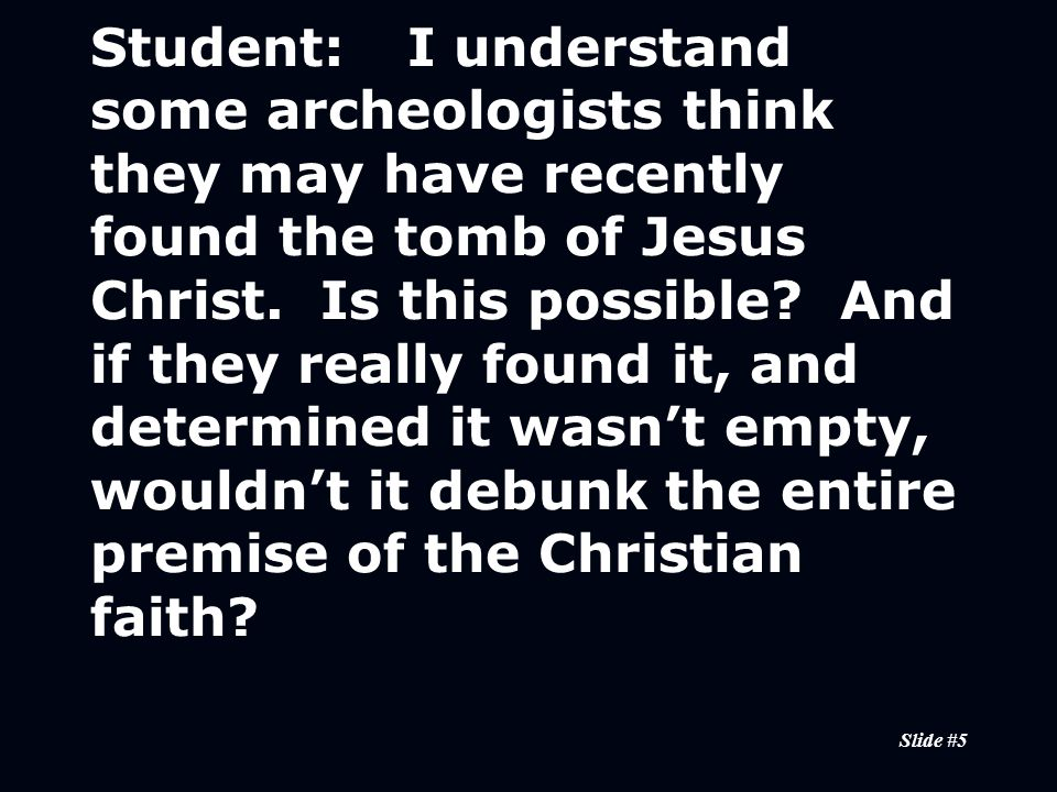 Slide #5 Student:I understand some archeologists think they may have recently found the tomb of Jesus Christ.