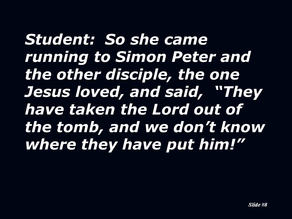 Slide #8 Student: So she came running to Simon Peter and the other disciple, the one Jesus loved, and said, They have taken the Lord out of the tomb, and we don't know where they have put him!