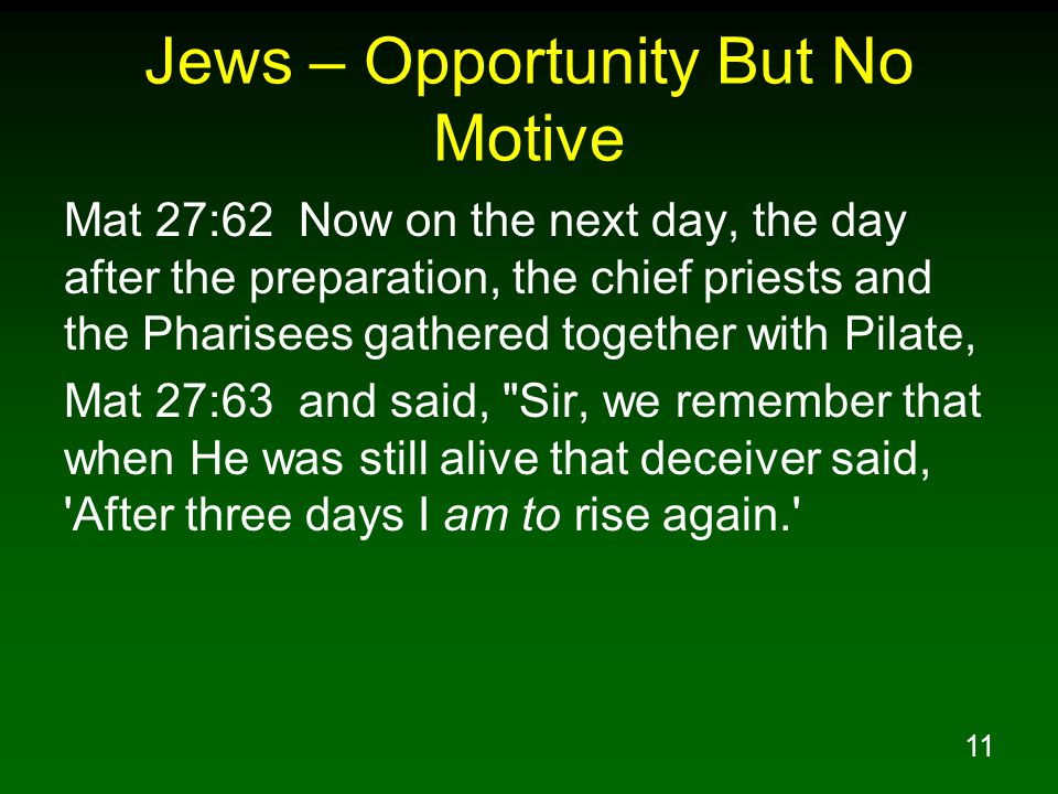 11 Jews – Opportunity But No Motive Mat 27:62 Now on the next day, the day after the preparation, the chief priests and the Pharisees gathered togethe
