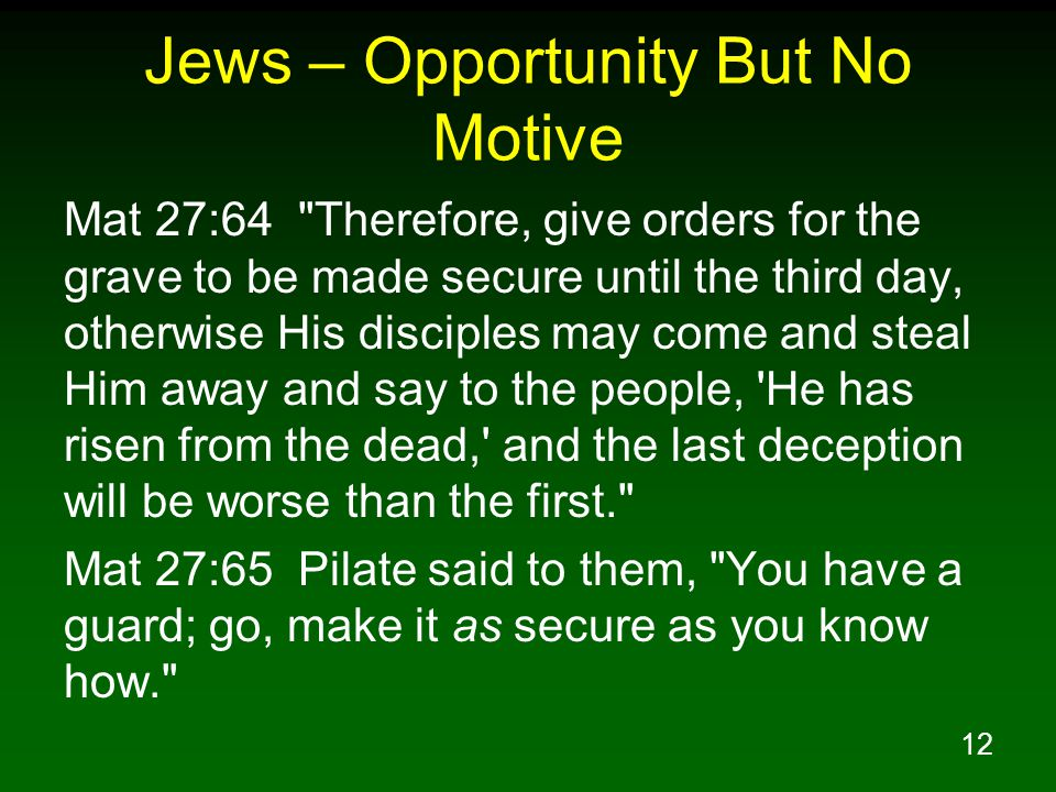 12 Jews – Opportunity But No Motive Mat 27:64 Therefore, give orders for the grave to be made secure until the third day, otherwise His disciples may come and steal Him away and say to the people, He has risen from the dead, and the last deception will be worse than the first. Mat 27:65 Pilate said to them, You have a guard; go, make it as secure as you know how.