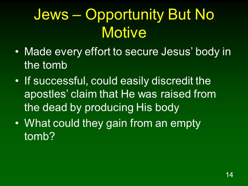 14 Jews – Opportunity But No Motive Made every effort to secure Jesus' body in the tomb If successful, could easily discredit the apostles' claim that He was raised from the dead by producing His body What could they gain from an empty tomb