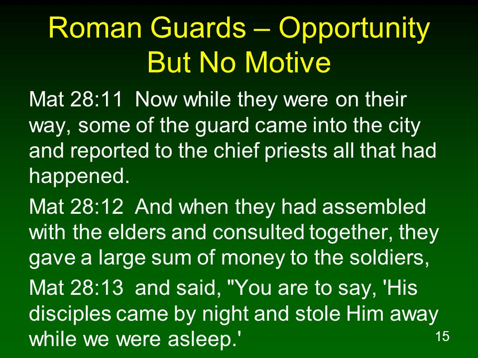15 Roman Guards – Opportunity But No Motive Mat 28:11 Now while they were on their way, some of the guard came into the city and reported to the chief