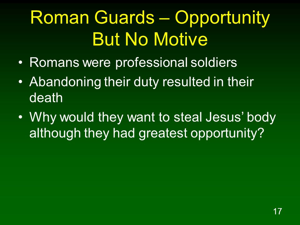17 Roman Guards – Opportunity But No Motive Romans were professional soldiers Abandoning their duty resulted in their death Why would they want to steal Jesus' body although they had greatest opportunity