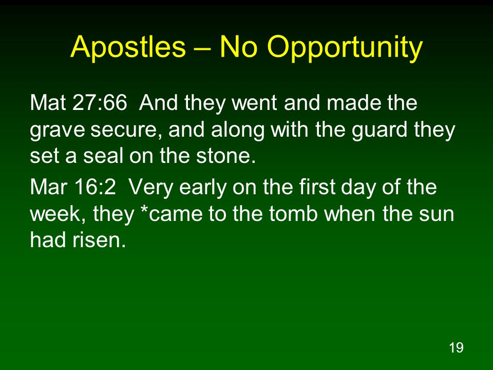 19 Apostles – No Opportunity Mat 27:66 And they went and made the grave secure, and along with the guard they set a seal on the stone. Mar 16:2 Very e