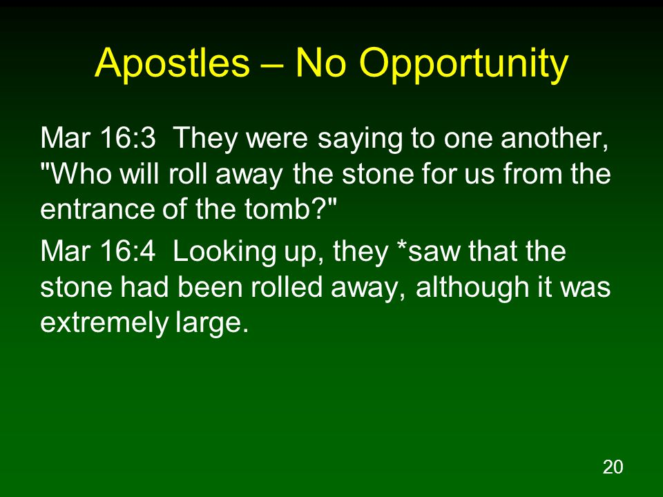 20 Apostles – No Opportunity Mar 16:3 They were saying to one another, Who will roll away the stone for us from the entrance of the tomb Mar 16:4 Looking up, they *saw that the stone had been rolled away, although it was extremely large.