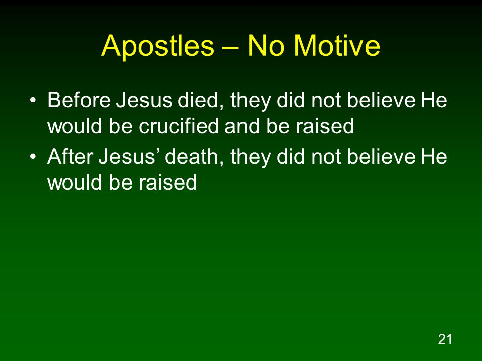 21 Apostles – No Motive Before Jesus died, they did not believe He would be crucified and be raised After Jesus' death, they did not believe He would
