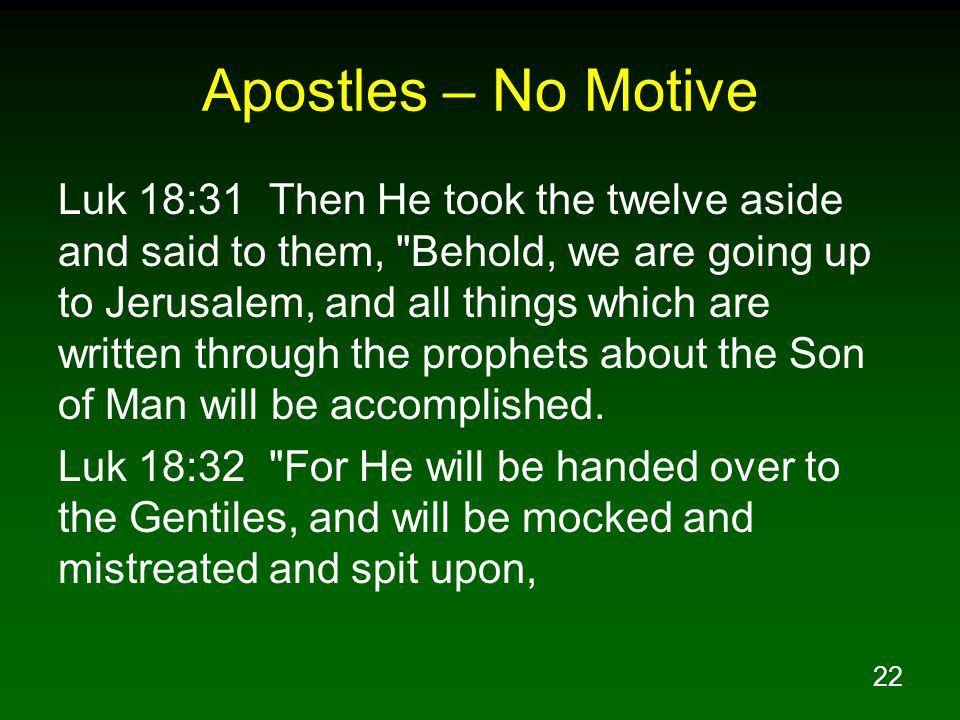 22 Apostles – No Motive Luk 18:31 Then He took the twelve aside and said to them, Behold, we are going up to Jerusalem, and all things which are written through the prophets about the Son of Man will be accomplished.