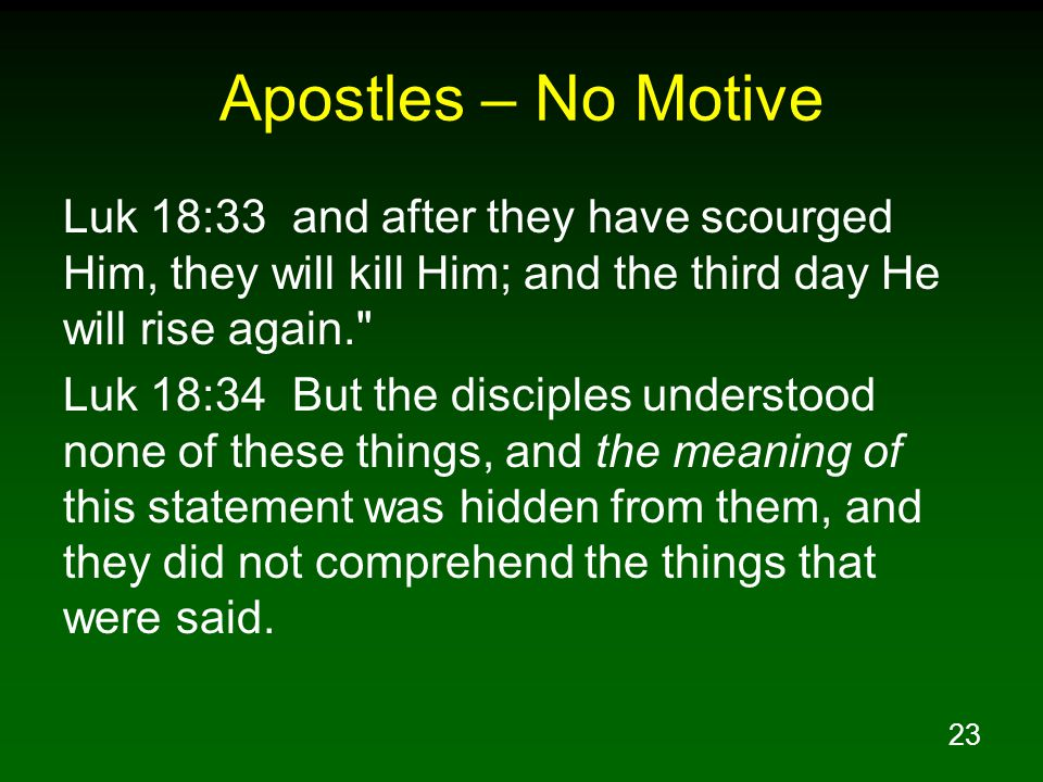 23 Apostles – No Motive Luk 18:33 and after they have scourged Him, they will kill Him; and the third day He will rise again.