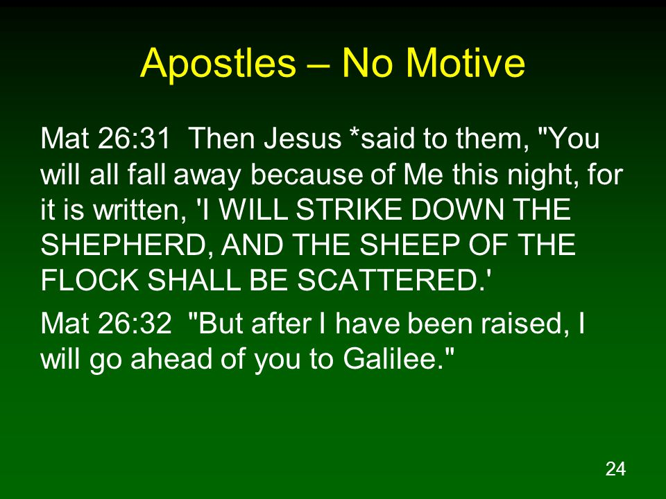 24 Apostles – No Motive Mat 26:31 Then Jesus *said to them, You will all fall away because of Me this night, for it is written, I WILL STRIKE DOWN THE SHEPHERD, AND THE SHEEP OF THE FLOCK SHALL BE SCATTERED. Mat 26:32 But after I have been raised, I will go ahead of you to Galilee.