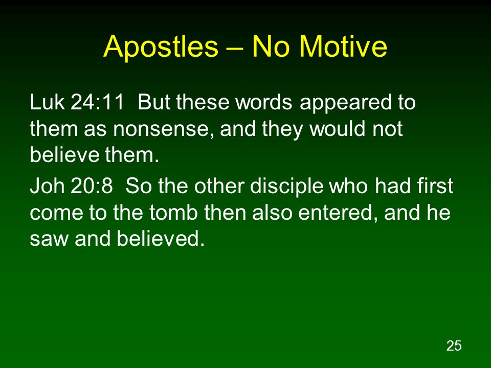 25 Apostles – No Motive Luk 24:11 But these words appeared to them as nonsense, and they would not believe them. Joh 20:8 So the other disciple who ha