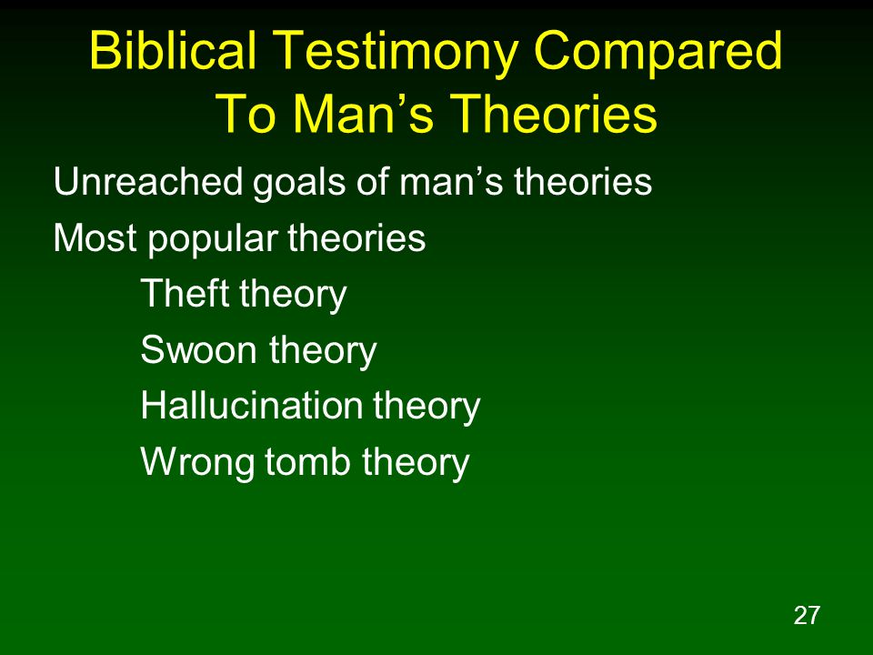 27 Biblical Testimony Compared To Man's Theories Unreached goals of man's theories Most popular theories Theft theory Swoon theory Hallucination theory Wrong tomb theory