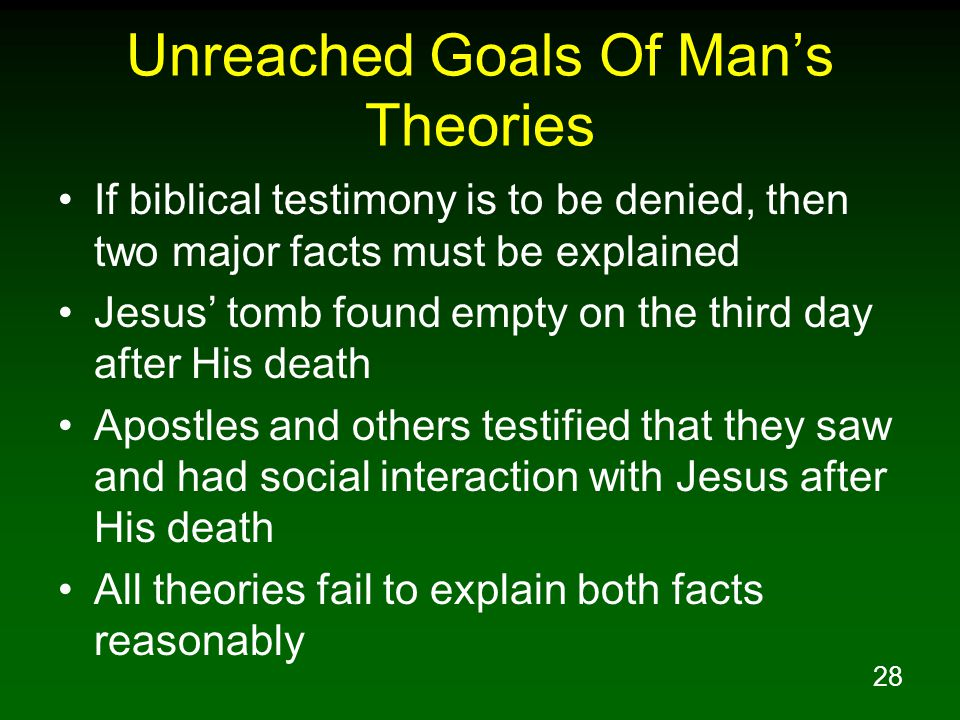 28 Unreached Goals Of Man's Theories If biblical testimony is to be denied, then two major facts must be explained Jesus' tomb found empty on the thir