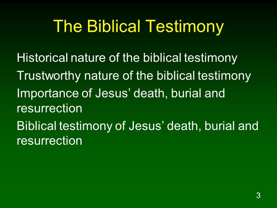 3 The Biblical Testimony Historical nature of the biblical testimony Trustworthy nature of the biblical testimony Importance of Jesus' death, burial and resurrection Biblical testimony of Jesus' death, burial and resurrection