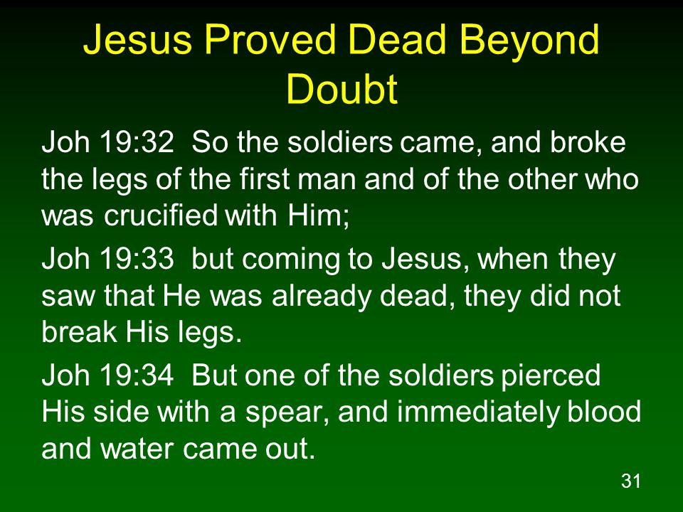 31 Jesus Proved Dead Beyond Doubt Joh 19:32 So the soldiers came, and broke the legs of the first man and of the other who was crucified with Him; Joh 19:33 but coming to Jesus, when they saw that He was already dead, they did not break His legs.