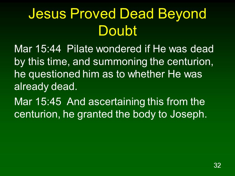 32 Jesus Proved Dead Beyond Doubt Mar 15:44 Pilate wondered if He was dead by this time, and summoning the centurion, he questioned him as to whether He was already dead.