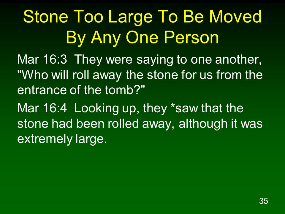 35 Stone Too Large To Be Moved By Any One Person Mar 16:3 They were saying to one another, Who will roll away the stone for us from the entrance of the tomb? Mar 16:4 Looking up, they *saw that the stone had been rolled away, although it was extremely large.