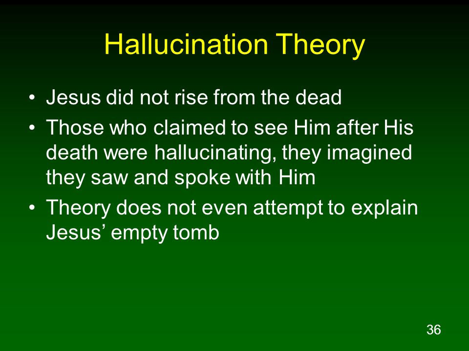 36 Hallucination Theory Jesus did not rise from the dead Those who claimed to see Him after His death were hallucinating, they imagined they saw and s