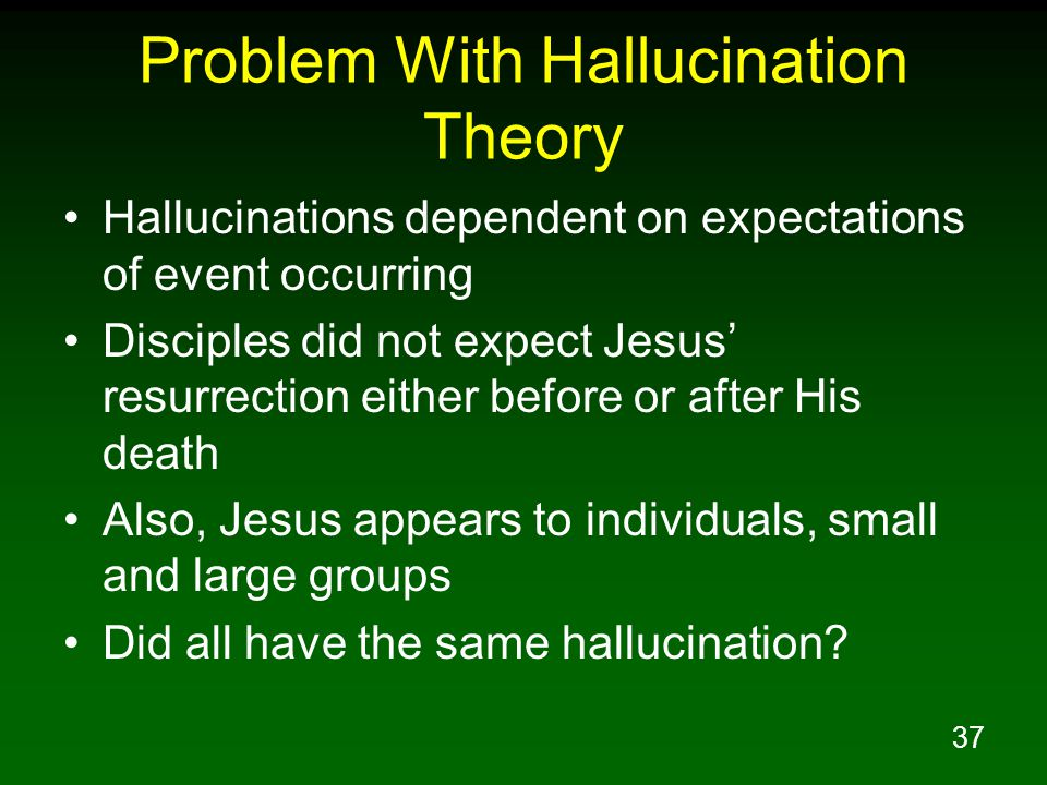 37 Problem With Hallucination Theory Hallucinations dependent on expectations of event occurring Disciples did not expect Jesus' resurrection either before or after His death Also, Jesus appears to individuals, small and large groups Did all have the same hallucination