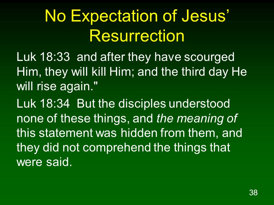 38 No Expectation of Jesus' Resurrection Luk 18:33 and after they have scourged Him, they will kill Him; and the third day He will rise again. Luk 18:34 But the disciples understood none of these things, and the meaning of this statement was hidden from them, and they did not comprehend the things that were said.