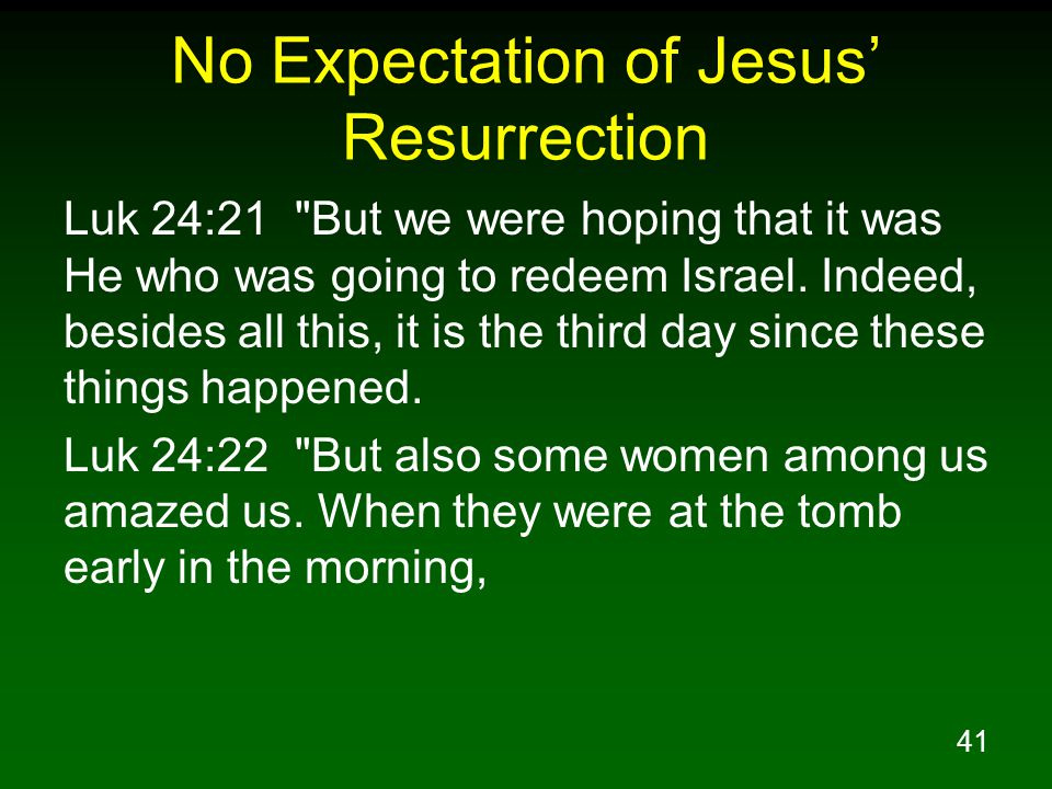 41 No Expectation of Jesus' Resurrection Luk 24:21 But we were hoping that it was He who was going to redeem Israel.