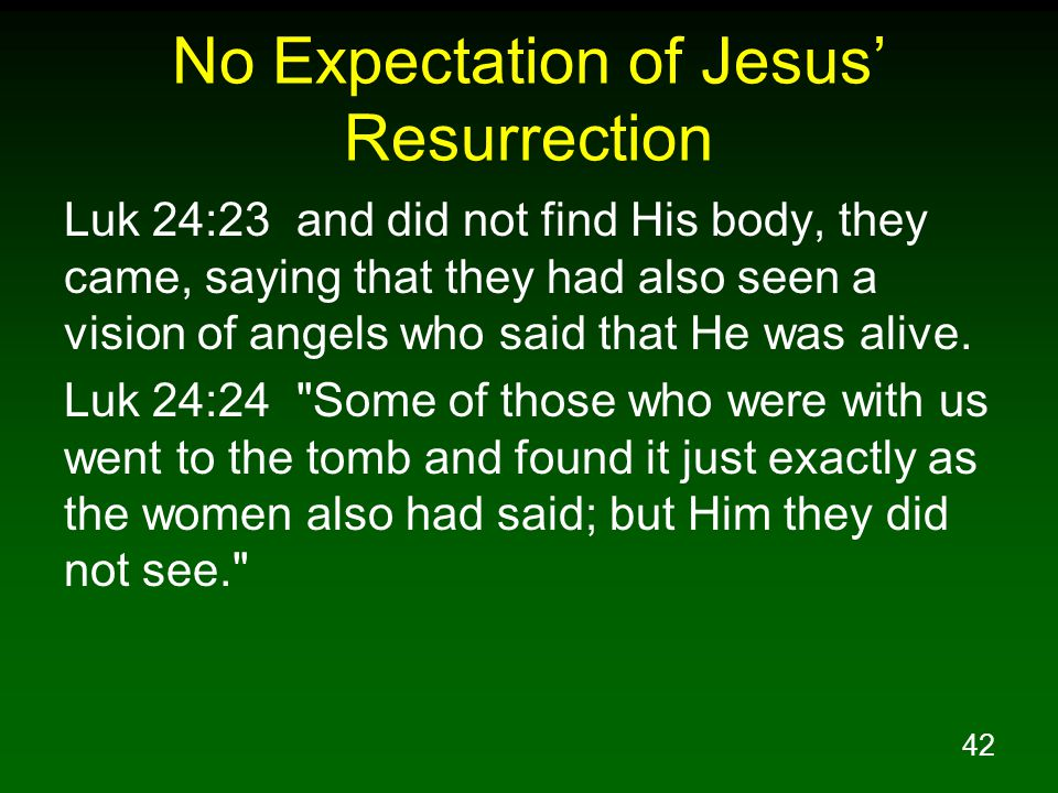42 No Expectation of Jesus' Resurrection Luk 24:23 and did not find His body, they came, saying that they had also seen a vision of angels who said that He was alive.