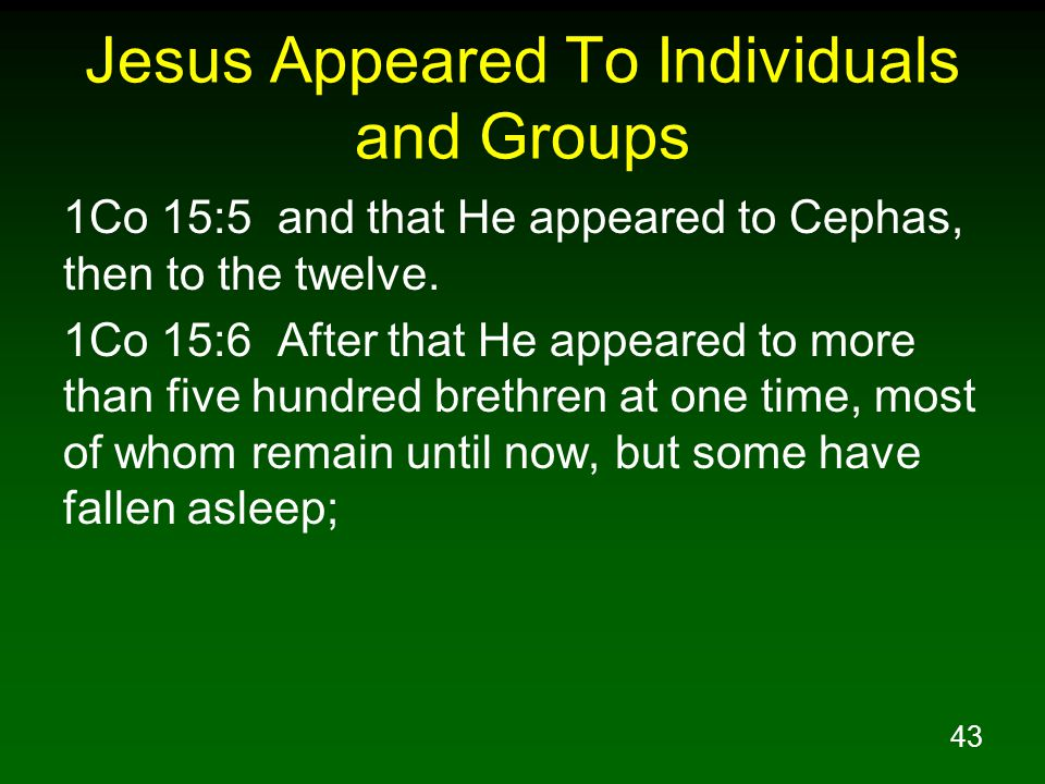 43 Jesus Appeared To Individuals and Groups 1Co 15:5 and that He appeared to Cephas, then to the twelve.
