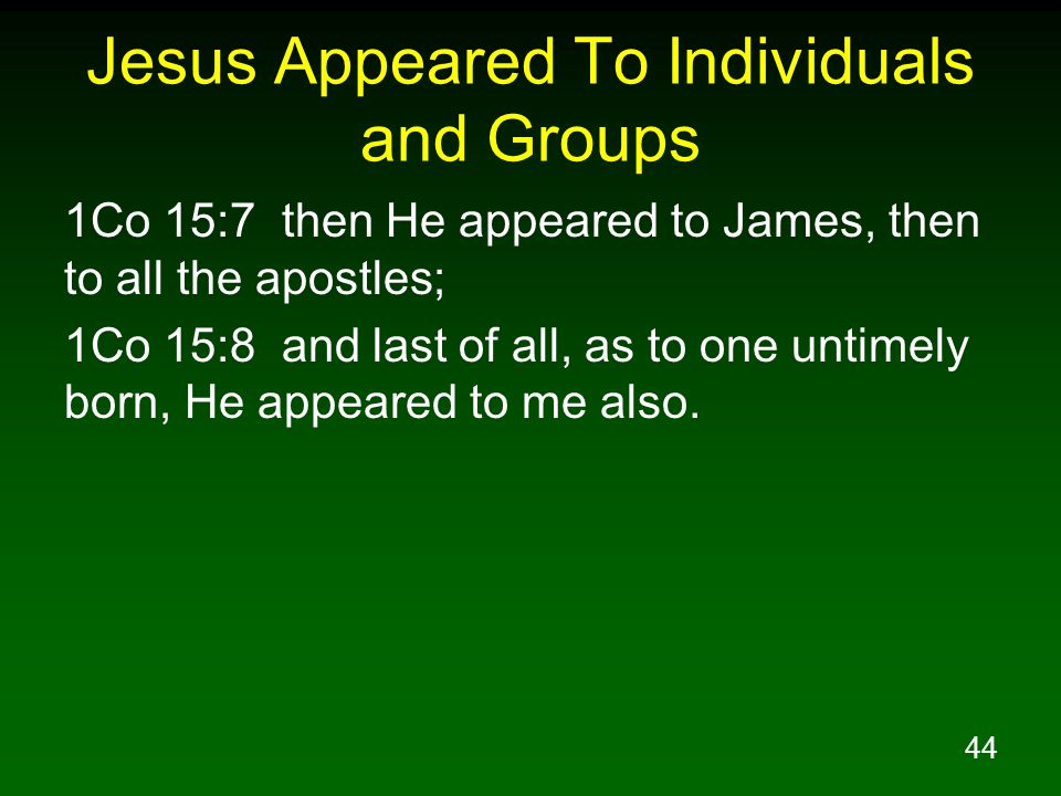 44 Jesus Appeared To Individuals and Groups 1Co 15:7 then He appeared to James, then to all the apostles; 1Co 15:8 and last of all, as to one untimely