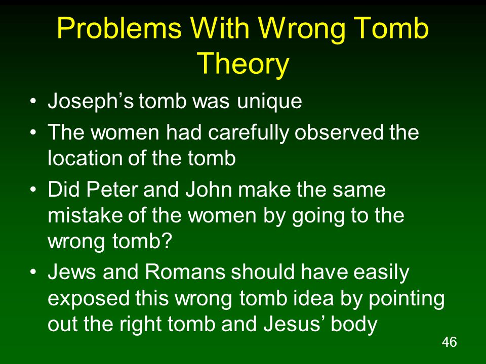 46 Problems With Wrong Tomb Theory Joseph's tomb was unique The women had carefully observed the location of the tomb Did Peter and John make the same mistake of the women by going to the wrong tomb.
